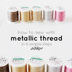 sewing 101: how to sew with metallic thread