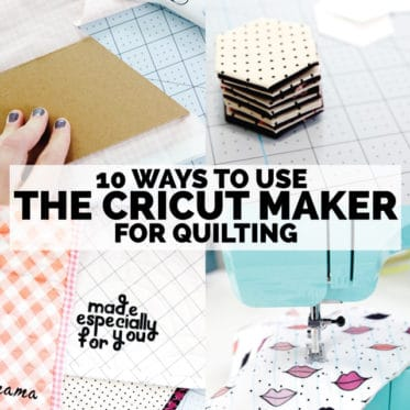 10 Ways to use the Cricut Maker for Quilting